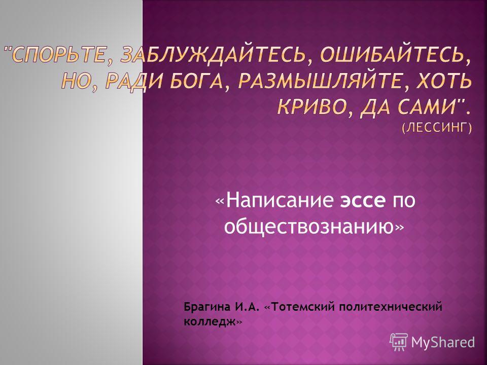 «Написание эссе по обществознанию» Брагина И.А. «Тотемский политехнический колледж»