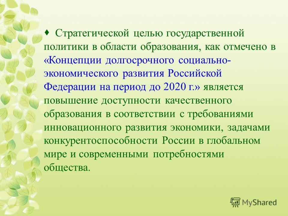 Стратегической целью государственной политики в области образования, как отмечено в «Концепции долгосрочного социально- экономического развития Российской Федерации на период до 2020 г.» является повышение доступности качественного образования в соот