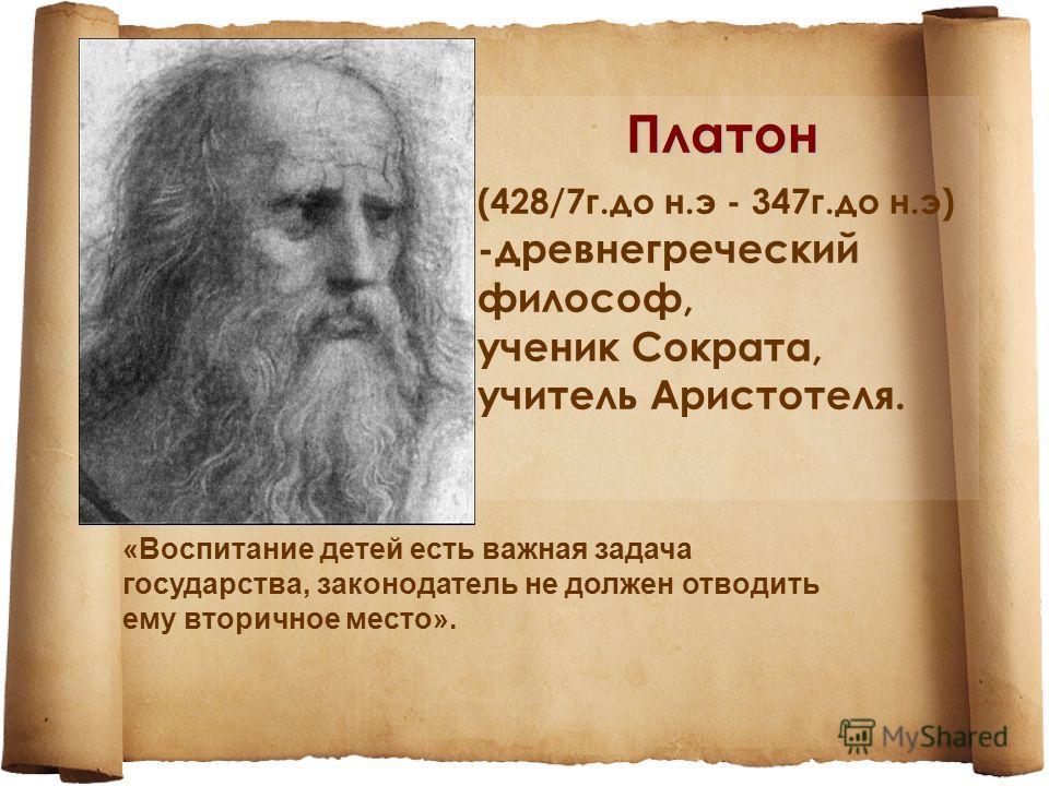 Платон (428/7 г.до н.э - 347 г.до н.э) -древнегреческий философ, ученик Сократа, учитель Аристотеля. «Воспитание детей есть важная задача государства, законодатель не должен отводить ему вторичное место».