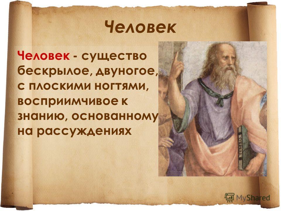 Человек - существо бескрылое, двуногое, с плоскими ногтями, восприимчивое к знанию, основанному на рассуждениях Человек