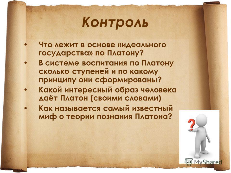 Контроль Что лежит в основе «идеального государства» по Платону? В системе воспитания по Платону сколько ступеней и по какому принципу они сформированы? Какой интересный образ человека даёт Платон (своими словами) Как называется самый известный миф о