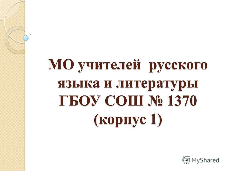 МО учителей русского языка и литературы ГБОУ СОШ 1370 (корпус 1)