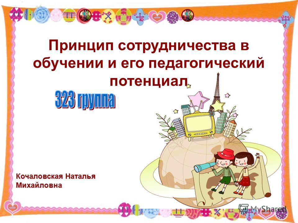 Принцип сотрудничества в обучении и его педагогический потенциал Кочаловская Наталья Михайловна