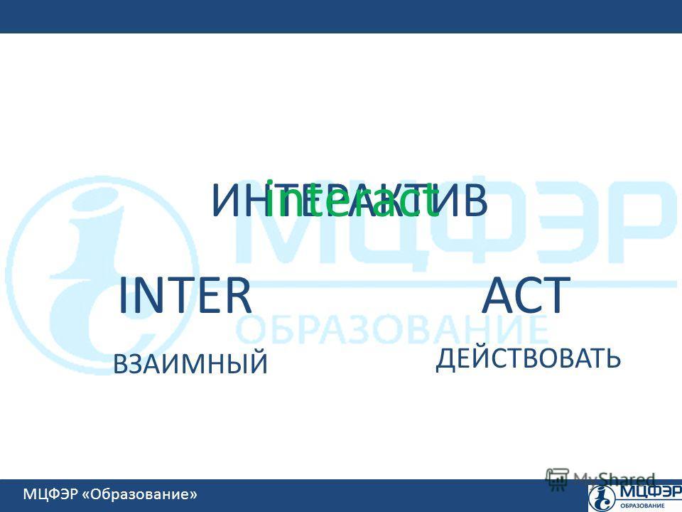 МЦФЭР «Образование» ИНТЕРАКТИВ interact INTERACT ВЗАИМНЫЙ ДЕЙСТВОВАТЬ