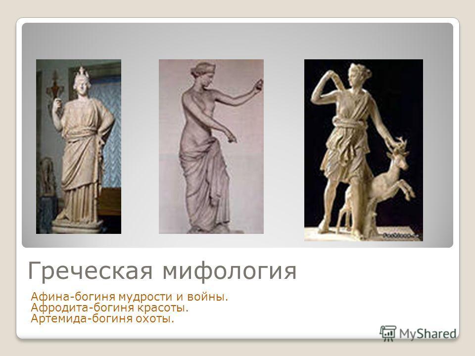 Греческая мифология Афина-богиня мудрости и войны. Афродита-богиня красоты. Артемида-богиня охоты.