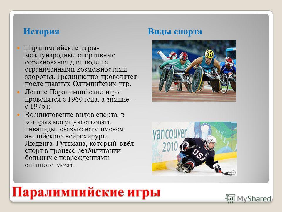 Паралимпийские игры История Виды спорта Паралимпийские игры- международные спортивные соревнования для людей с ограниченными возможностями здоровья. Традиционно проводятся после главных Олимпийских игр. Летние Паралимпийские игры проводятся с 1960 го