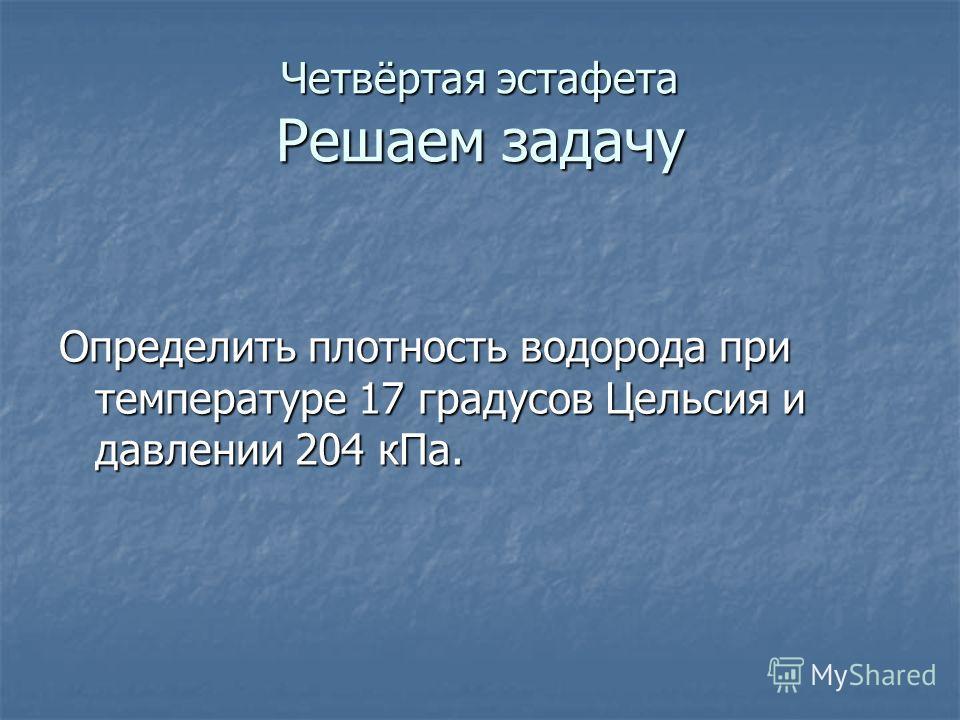 Четвёртая эстафета Решаем задачу Определить плотность водорода при температуре 17 градусов Цельсия и давлении 204 к Па.