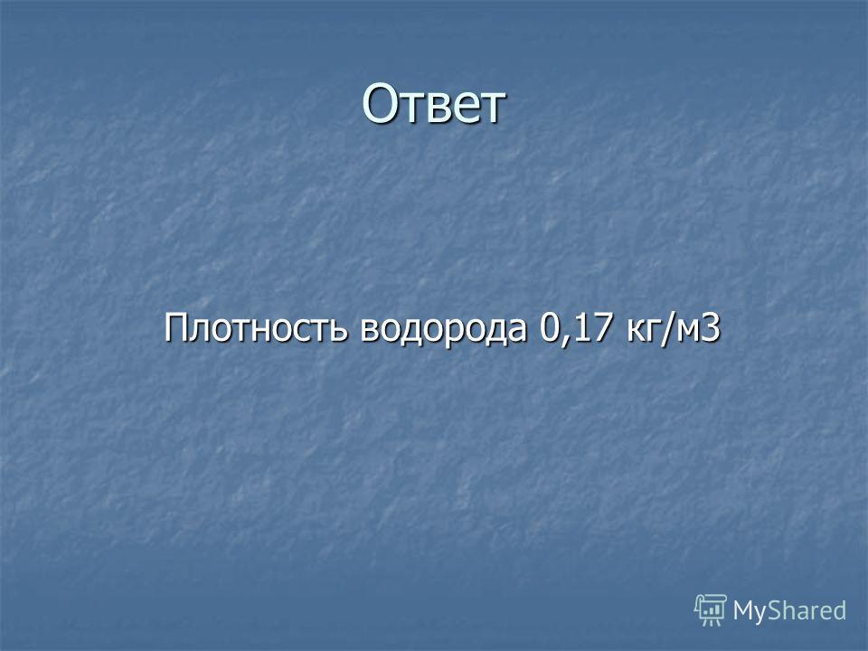 Ответ Плотность водорода 0,17 кг/м 3