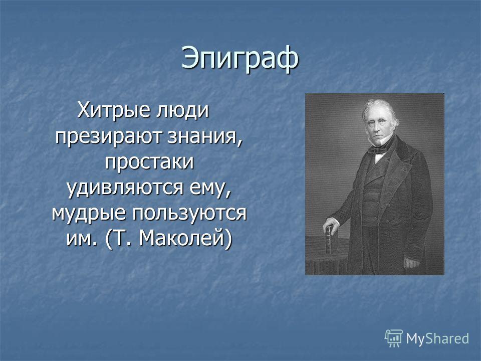 Эпиграф Хитрые люди презирают знания, простаки удивляются ему, мудрые пользуются им. (Т. Маколей)