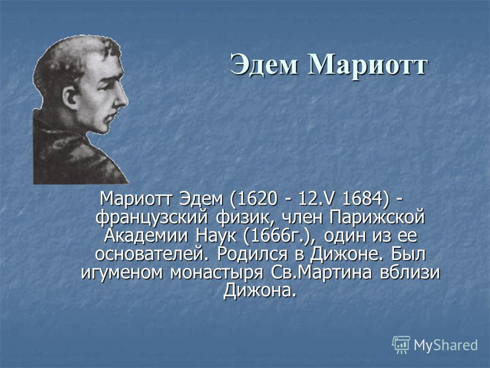 Эдем Мариотт Мариотт Эдем (1620 - 12. V 1684) - французский физик, член Парижской Академии Наук (1666 г.), один из ее основателей. Родился в Дижоне. Был игуменом монастыря Св.Мартина вблизи Дижона. Мариотт Эдем (1620 - 12. V 1684) - французский физик