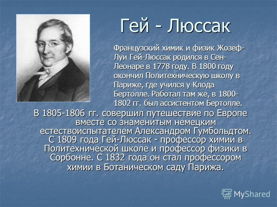 Гей - Люссак В 1805-1806 гг. совершил путешествие по Европе вместе со знаменитым немецким естествоиспытателем Александром Гумбольдтом. С 1809 года Гей-Люссак - профессор химии в Политехнической школе и профессор физики в Сорбонне. С 1832 года он стал