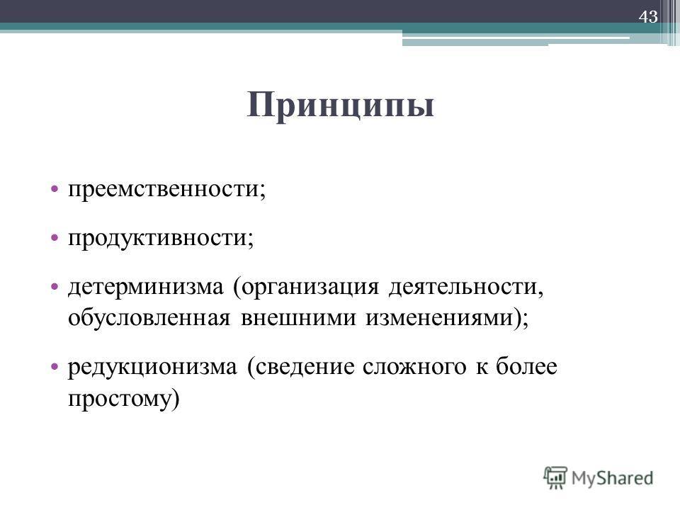 Принципы преемственности; продуктивности; детерминизма (организация деятельности, обусловленная внешними изменениями); редукционизма (сведение сложного к более простому) 43