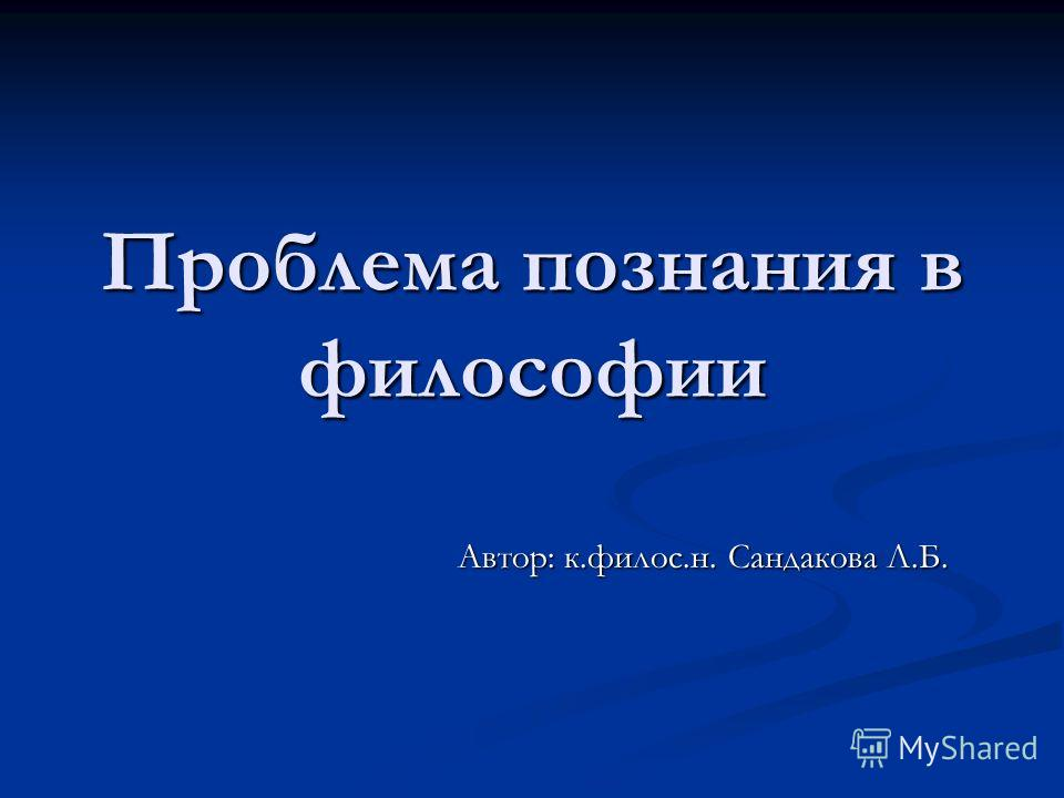Проблема познания в философии Автор: к.филос.н. Сандакова Л.Б.