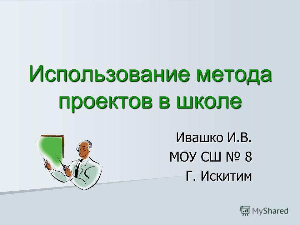 Использование метода проектов в школе Ивашко И.В. МОУ СШ 8 Г. Искитим