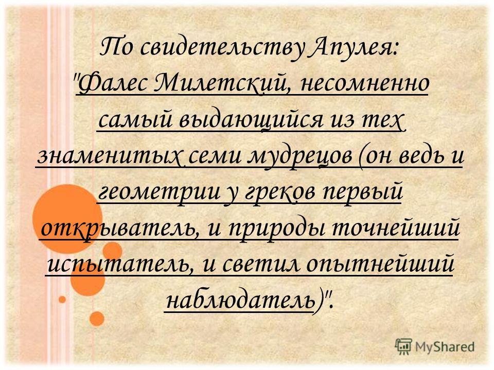 По свидетельству Апулея: Фалес Милетский, несомненно самый выдающийся из тех знаменитых семи мудрецов (он ведь и геометрии у греков первый открыватель, и природы точнейший испытатель, и светил опытнейший наблюдатель).