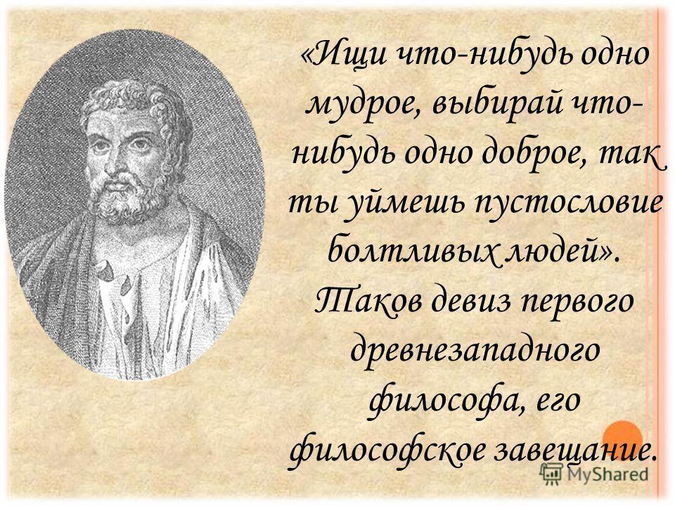 «Ищи что-нибудь одно мудрое, выбирай что- нибудь одно доброе, так ты уймешь пустословие болтливых людей». Таков девиз первого древне западного философа, его философское завещание.