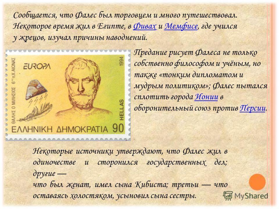 Сообщается, что Фалес был торговцем и много путешествовал. Некоторое время жил в Египте, в Фивах и Мемфисе, где учился у жрецов, изучал причины наводнений.Фивах Мемфисе Предание рисует Фалеса не только собственно философом и учёным, но также «тонким