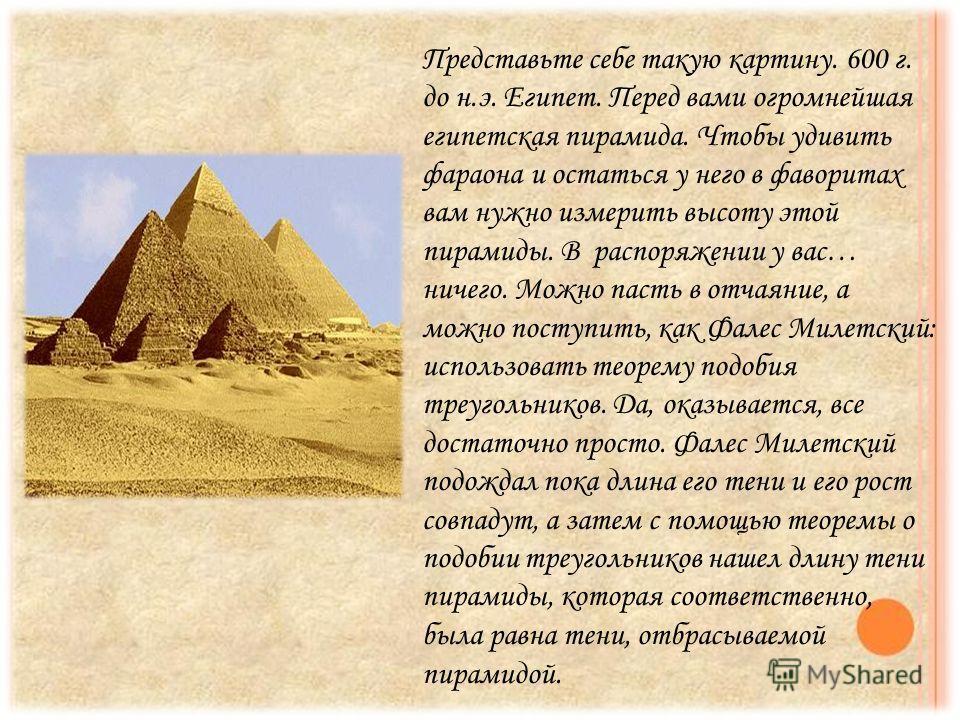 Представьте себе такую картину. 600 г. до н.э. Египет. Перед вами огромнейшая египетская пирамида. Чтобы удивить фараона и остаться у него в фаворитах вам нужно измерить высоту этой пирамиды. В распоряжении у вас… ничего. Можно пасть в отчаяние, а мо