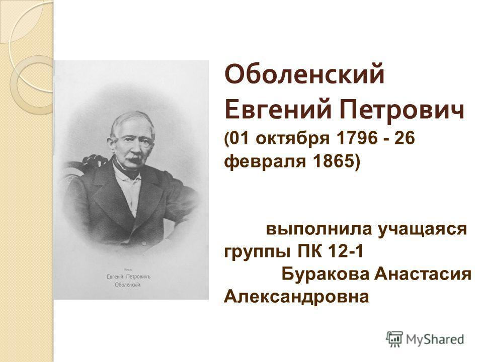 ( Оболенский Евгений Петрович ( 01 октября 1796 - 26 февраля 1865) выполнила учащаяся группы ПК 12-1 Буракова Анастасия Александровна