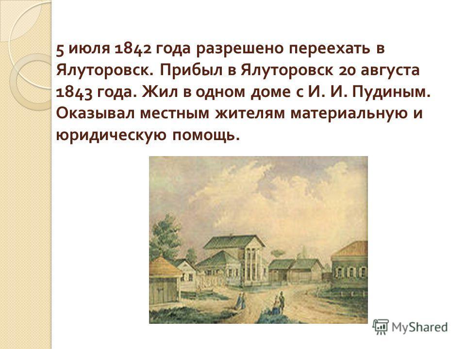 5 июля 1842 года разрешено переехать в Ялуторовск. Прибыл в Ялуторовск 20 августа 1843 года. Жил в одном доме с И. И. Пудиным. Оказывал местным жителям материальную и юридическую помощь.