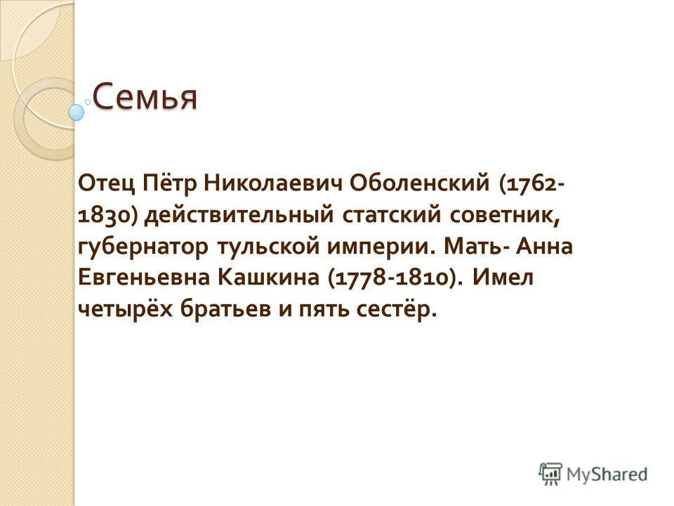 Семья Отец Пётр Николаевич Оболенский (1762- 1830) действительный статский советник, губернатор тульской империи. Мать - Анна Евгеньевна Кашкина (1778-1810). Имел четырёх братьев и пять сестёр.