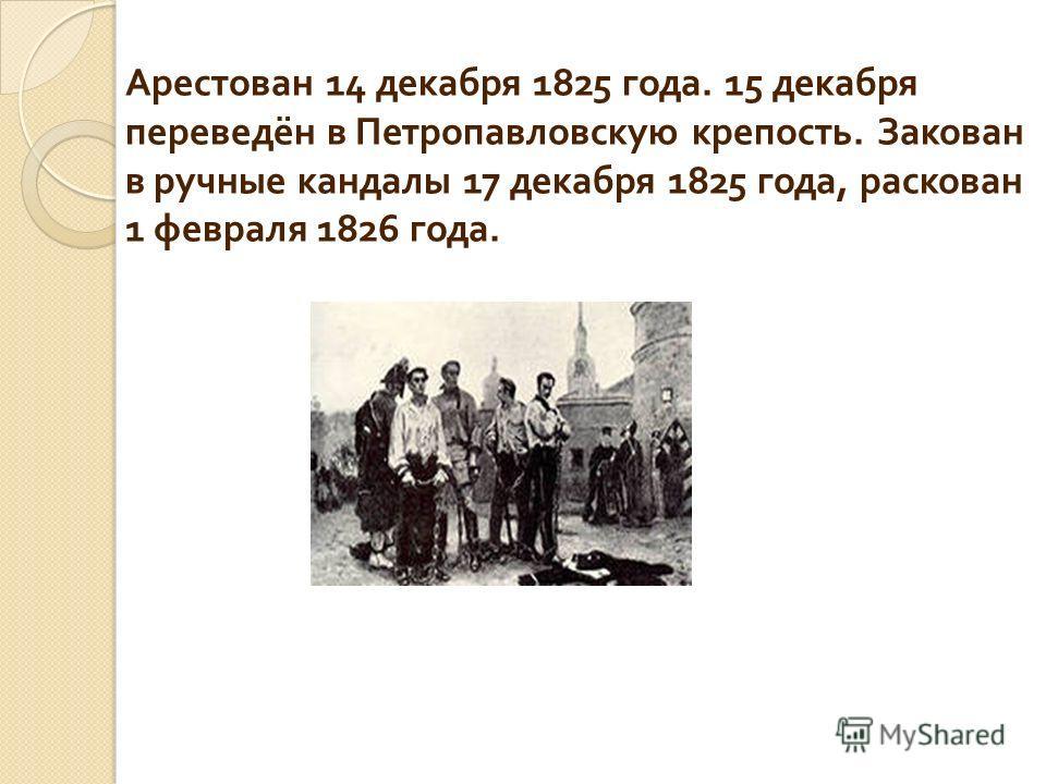 Арестован 14 декабря 1825 года. 15 декабря переведён в Петропавловскую крепость. Закован в ручные кандалы 17 декабря 1825 года, раскован 1 февраля 1826 года.