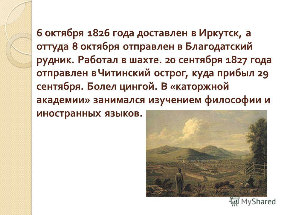 6 октября 1826 года доставлен в Иркутск, а оттуда 8 октября отправлен в Благодатский рудник. Работал в шахте. 20 сентября 1827 года отправлен в Читинский острог, куда прибыл 29 сентября. Болел цингой. В « каторжной академии » занимался изучением фило