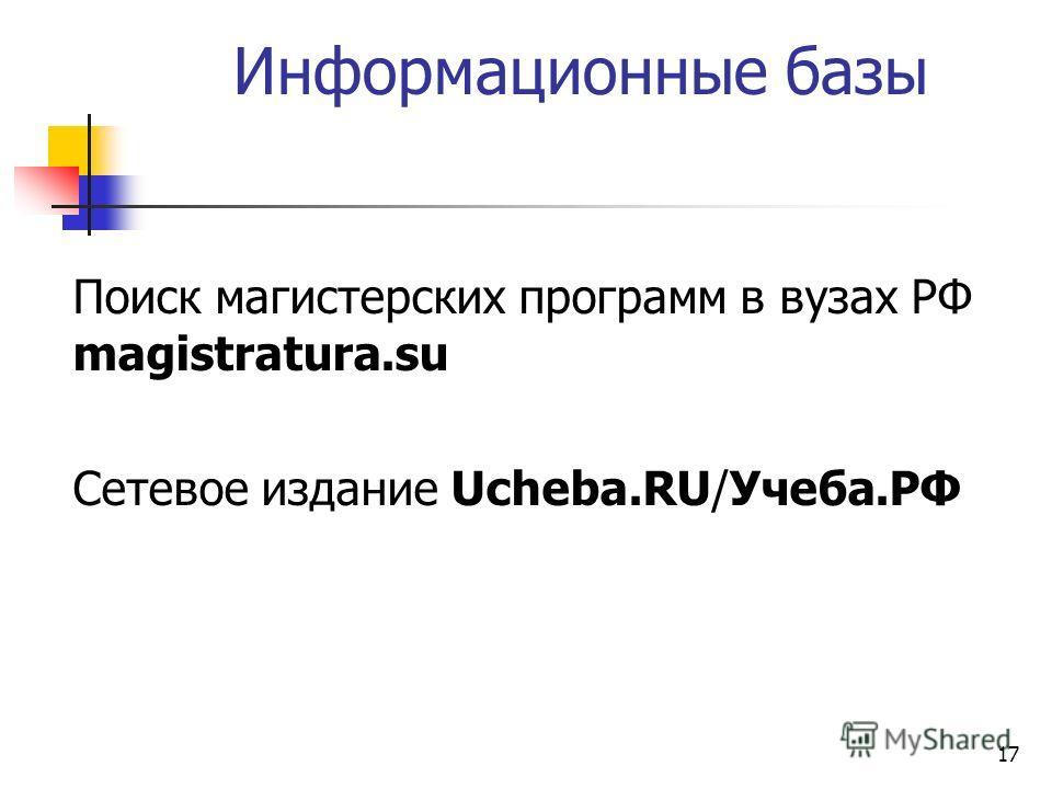 17 Информационные базы Поиск магистерских программ в вузах РФ magistratura.su Сетевое издание Ucheba.RU/Учеба.РФ