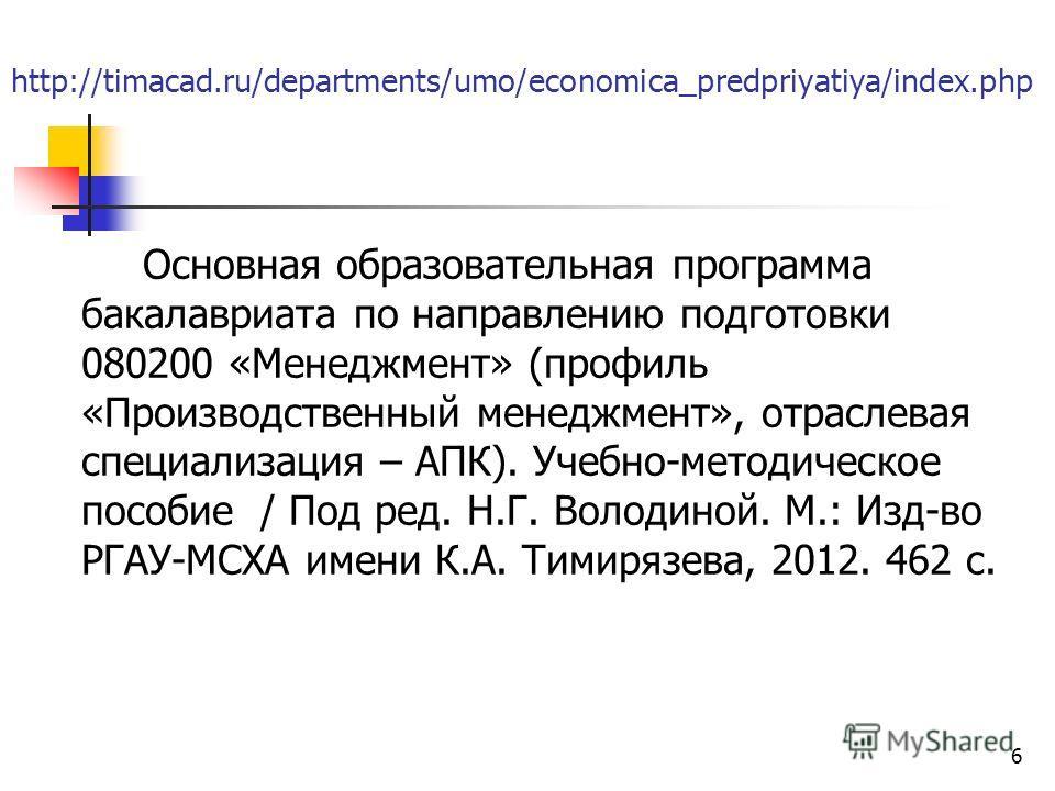 http://timacad.ru/departments/umo/economica_predpriyatiya/index.php Основная образовательная программа бакалавриата по направлению подготовки 080200 «Менеджмент» (профиль «Производственный менеджмент», отраслевая специализация – АПК). Учебно-методиче