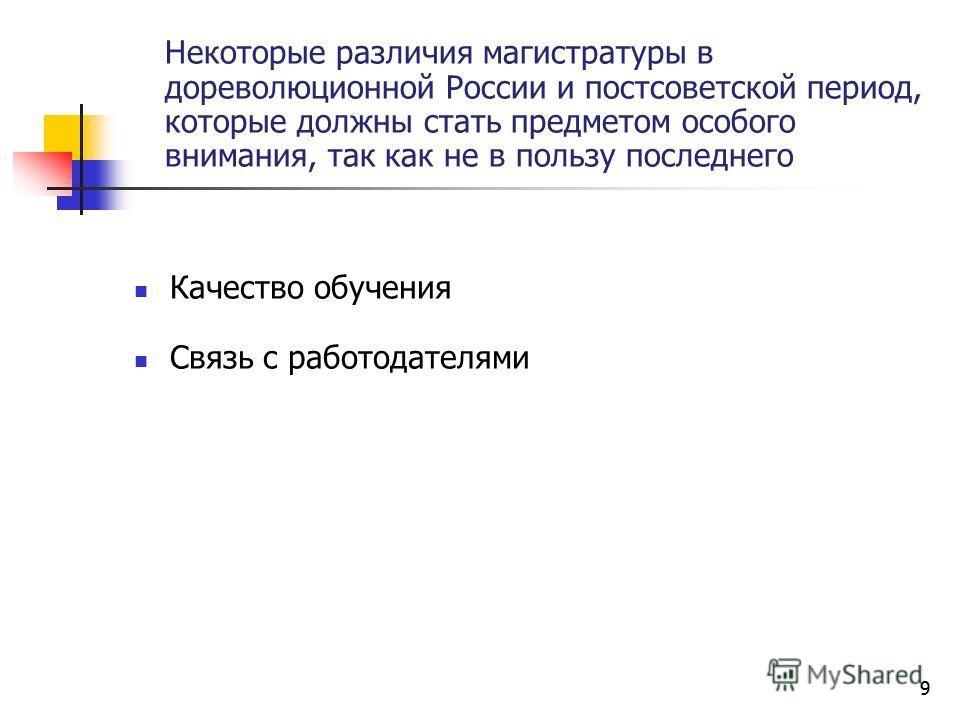 9 Некоторые различия магистратуры в дореволюционной России и постсоветской период, которые должны стать предметом особого внимания, так как не в пользу последнего Качество обучения Связь с работодателями 9