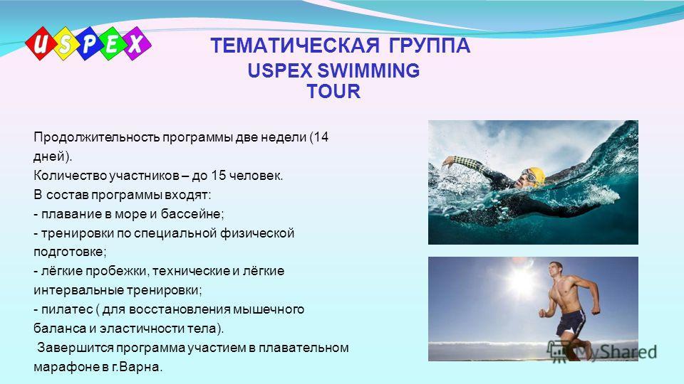 ТЕМАТИЧЕСКАЯ ГРУППА USPEX SWIMMING TOUR Продолжительность программы две недели (14 дней). Количество участников – до 15 человек. В состав программы входят: - плавание в море и бассейне; - тренировки по специальной физической подготовке; - лёгкие проб