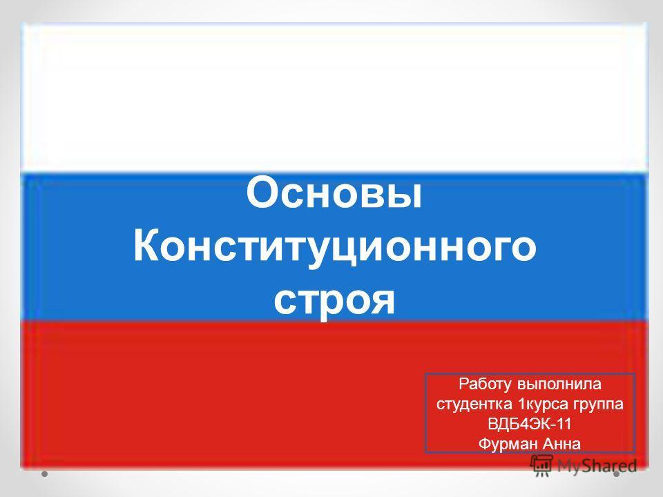 Основы Конституционного строя Работу выполнила студентка 1 курса группа ВДБ4ЭК-11 Фурман Анна