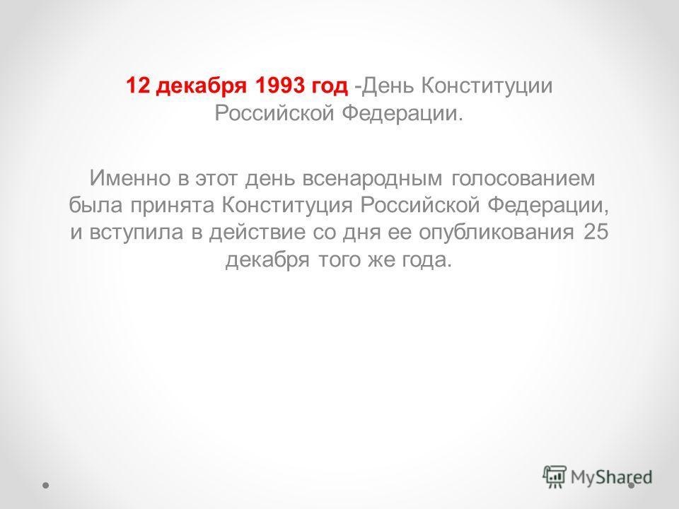 12 декабря 1993 год -День Конституции Российской Федерации. Именно в этот день всенародным голосованием была принята Конституция Российской Федерации, и вступила в действие со дня ее опубликования 25 декабря того же года.