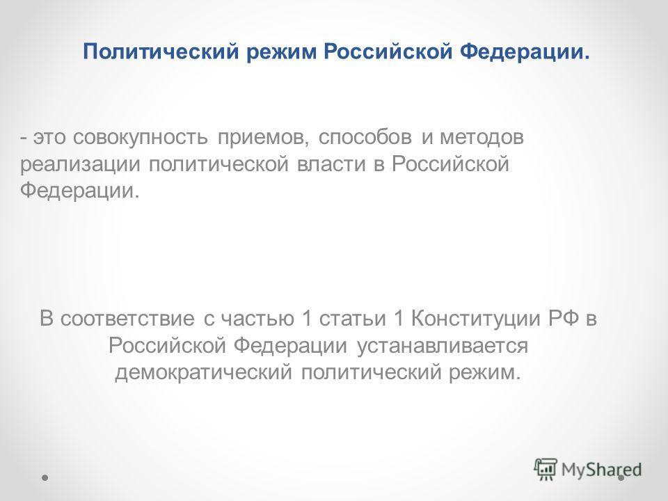 Политический режим Российской Федерации. - это совокупность приемов, способов и методов реализации политической власти в Российской Федерации. В соответствие с частью 1 статьи 1 Конституции РФ в Российской Федерации устанавливается демократический по