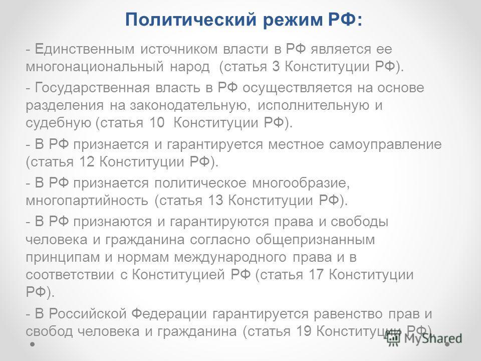 Политический режим РФ: - Единственным источником власти в РФ является ее многонациональный народ (статья 3 Конституции РФ). - Государственная власть в РФ осуществляется на основе разделения на законодательную, исполнительную и судебную (статья 10 Кон