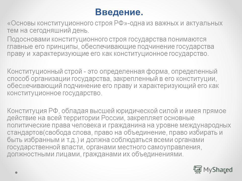 Введение. «Основы конституционного строя РФ»-одна из важных и актуальных тем на сегодняшний день. Подосновами конституционного строя государства понимаются главные его принципы, обеспечивающие подчинение государства праву и характеризующие его как ко
