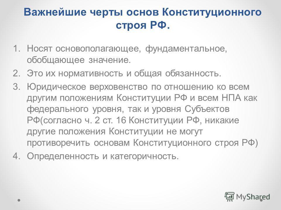 Важнейшие черты основ Конституционного строя РФ. 1. Носят основополагающее, фундаментальное, обобщающее значение. 2. Это их нормативность и общая обязанность. 3. Юридическое верховенство по отношению ко всем другим положениям Конституции РФ и всем НП
