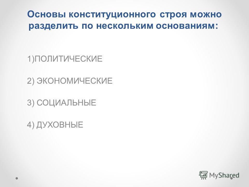 Основы конституционного строя можно разделить по нескольким основаниям: 1)ПОЛИТИЧЕСКИЕ 2) ЭКОНОМИЧЕСКИЕ 3) СОЦИАЛЬНЫЕ 4) ДУХОВНЫЕ