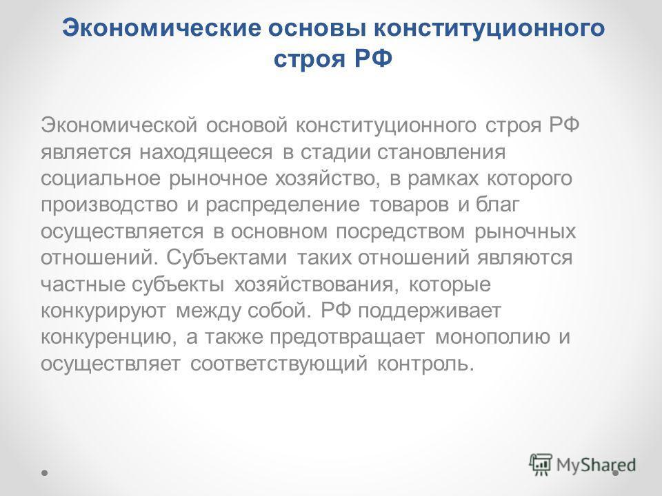 Экономические основы конституционного строя РФ Экономической основой конституционного строя РФ является находящееся в стадии становления социальное рыночное хозяйство, в рамках которого производство и распределение товаров и благ осуществляется в осн