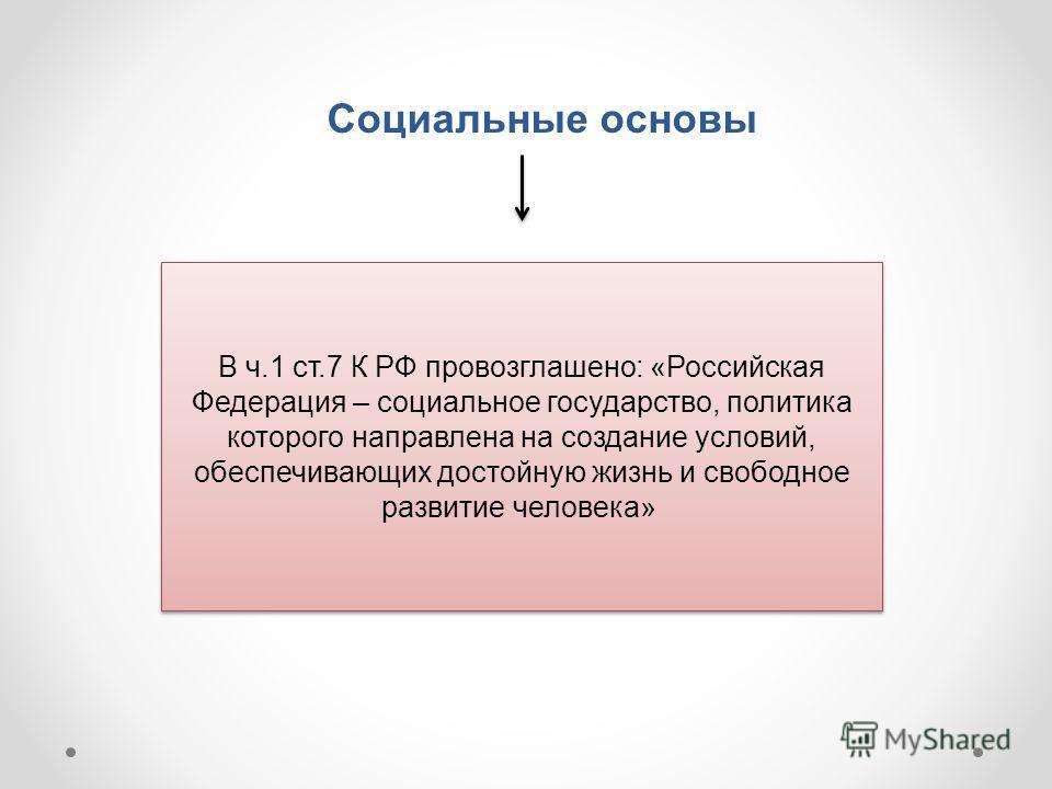 Социальные основы В ч.1 ст.7 К РФ провозглашено: «Российская Федерация – социальное государство, политика которого направлена на создание условий, обеспечивающих достойную жизнь и свободное развитие человека»