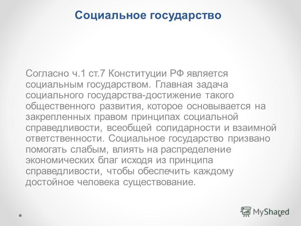 Социальное государство Согласно ч.1 ст.7 Конституции РФ является социальным государством. Главная задача социального государства-достижение такого общественного развития, которое основывается на закрепленных правом принципах социальной справедливости