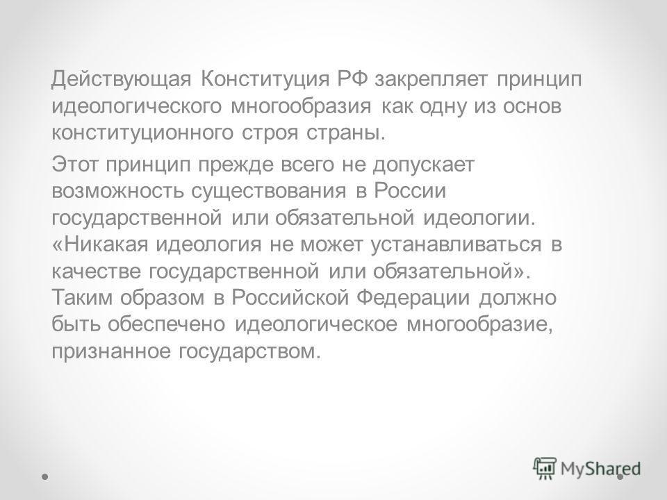 Действующая Конституция РФ закрепляет принцип идеологического многообразия как одну из основ конституционного строя страны. Этот принцип прежде всего не допускает возможность существования в России государственной или обязательной идеологии. «Никакая