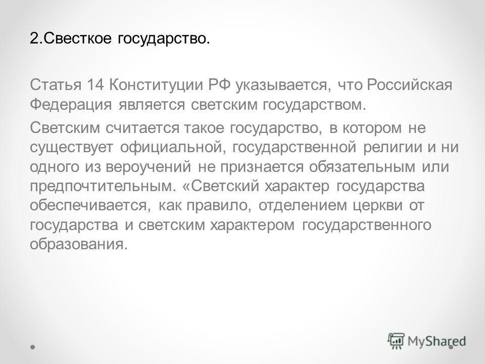 2. Свесткое государство. Статья 14 Конституции РФ указывается, что Российская Федерация является светским государством. Светским считается такое государство, в котором не существует официальной, государственной религии и ни одного из вероучений не пр