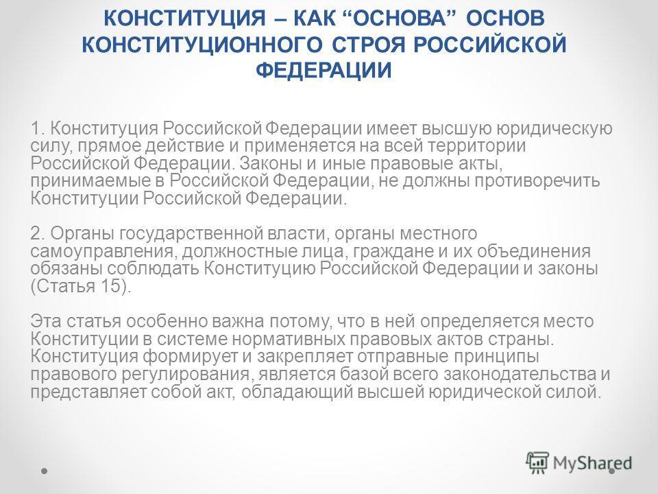 КОНСТИТУЦИЯ – КАК ОСНОВА ОСНОВ КОНСТИТУЦИОННОГО СТРОЯ РОССИЙСКОЙ ФЕДЕРАЦИИ 1. Конституция Российской Федерации имеет высшую юридическую силу, прямое действие и применяется на всей территории Российской Федерации. Законы и иные правовые акты, принимае