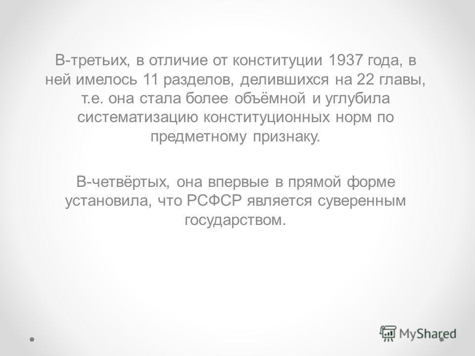 В-третьих, в отличие от конституции 1937 года, в ней имелось 11 разделов, делившихся на 22 главы, т.е. она стала более объёмной и углубила систематизацию конституционных норм по предметному признаку. В-четвёртых, она впервые в прямой форме установила