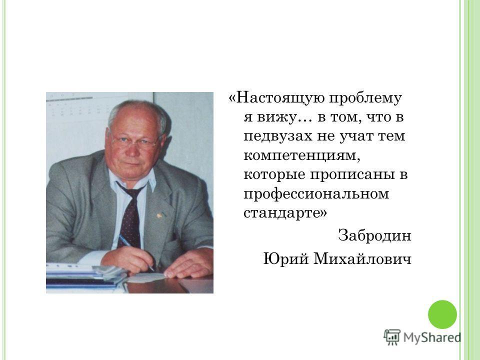 «Настоящую проблему я вижу… в том, что в педвузах не учат тем компетенциям, которые прописаны в профессиональном стандарте» Забродин Юрий Михайлович