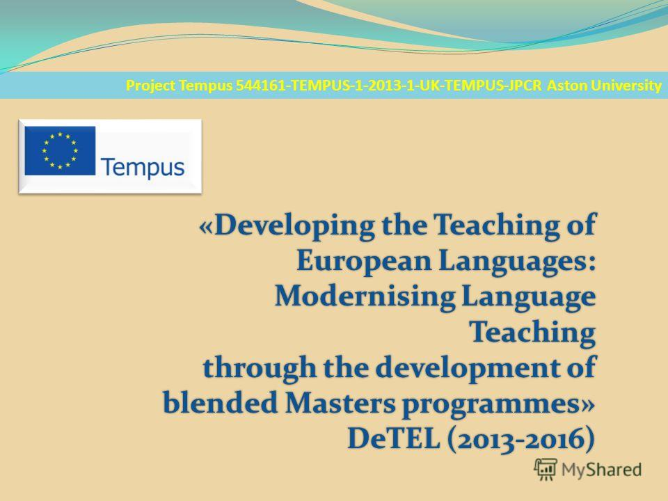 Project Tempus 544161-TEMPUS-1-2013-1-UK-TEMPUS-JPCR Aston University «Developing the Teaching of European Languages: Modernising Language Teaching through the development of blended Masters programmes» DeTEL (2013-2016)