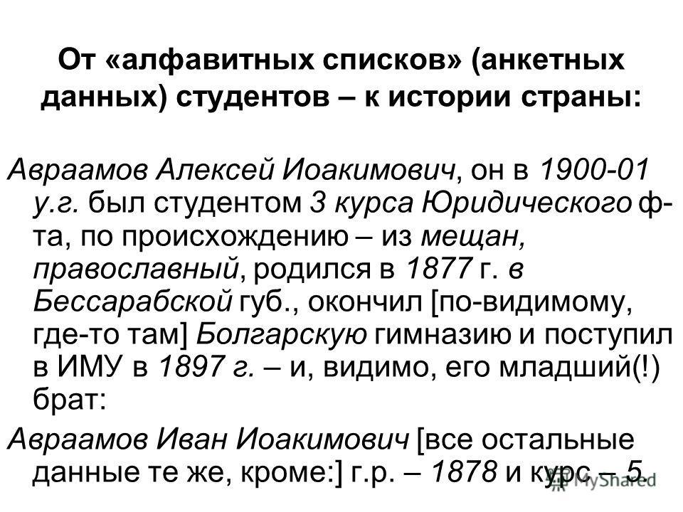 От «алфавитных списков» (анкетных данных) студентов – к истории страны: Авраамов Алексей Иоакимович, он в 1900-01 у.г. был студентом 3 курса Юридичэского ф- та, по происхождению – из мещан, православный, родился в 1877 г. в Бессарабской губ., окончил