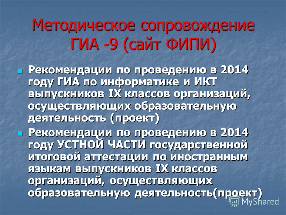 Методическое сопровождение ГИА -9 (сайт ФИПИ) Рекомендации по проведению в 2014 году ГИА по информатике и ИКТ выпускников IX классов организаций, осуществляющих образовательную деятельность (проект) Рекомендации по проведению в 2014 году ГИА по инфор