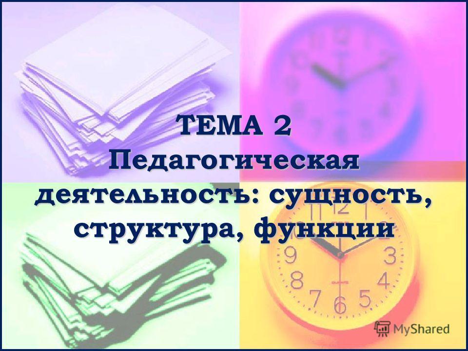 ТЕМА 2 Педагогическая деятельность: сущность, структура, функции